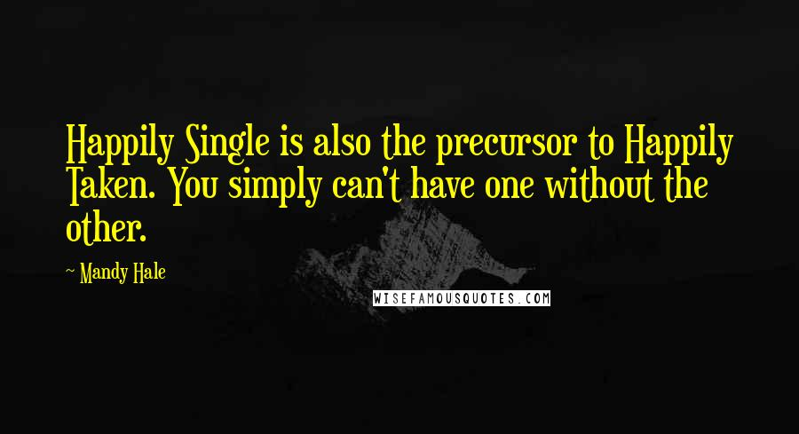 Mandy Hale quotes: Happily Single is also the precursor to Happily Taken. You simply can't have one without the other.
