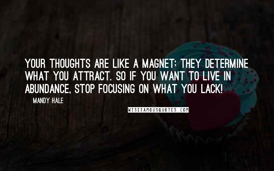 Mandy Hale quotes: Your thoughts are like a magnet; they determine what you attract. So if you want to live in abundance, stop focusing on what you lack!