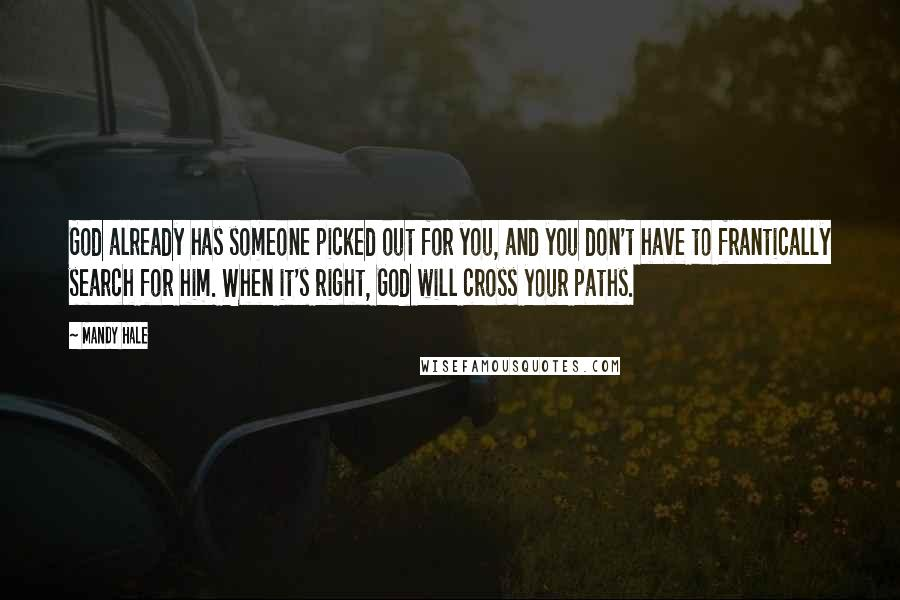 Mandy Hale quotes: God already has someone picked out for you, and you don't have to frantically search for him. When it's right, God will cross your paths.