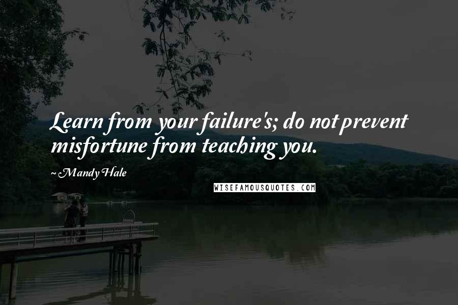 Mandy Hale quotes: Learn from your failure's; do not prevent misfortune from teaching you.