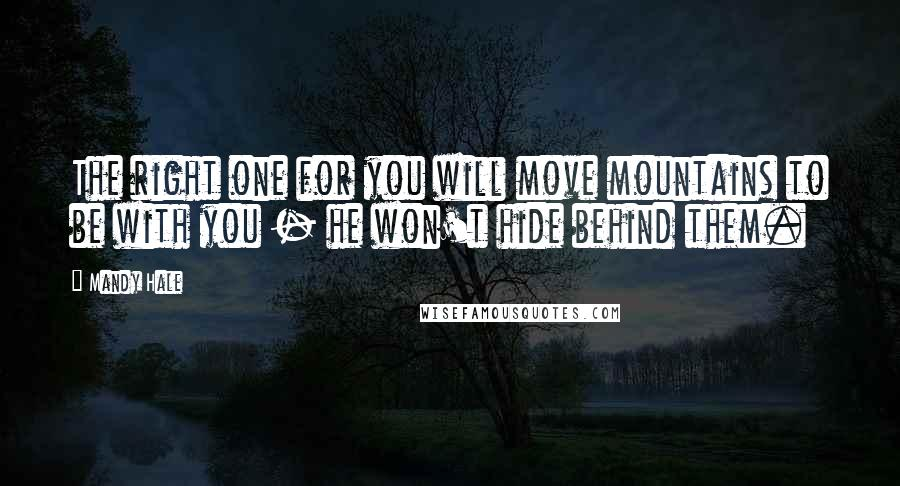 Mandy Hale quotes: The right one for you will move mountains to be with you - he won't hide behind them.
