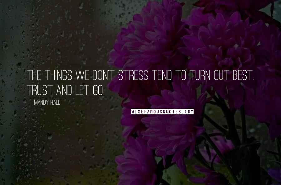 Mandy Hale quotes: The things we don't stress tend to turn out best. Trust and let go.