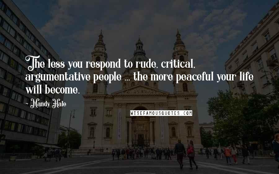 Mandy Hale quotes: The less you respond to rude, critical, argumentative people ... the more peaceful your life will become.