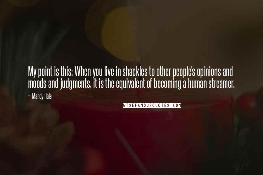Mandy Hale quotes: My point is this: When you live in shackles to other people's opinions and moods and judgments, it is the equivalent of becoming a human streamer.
