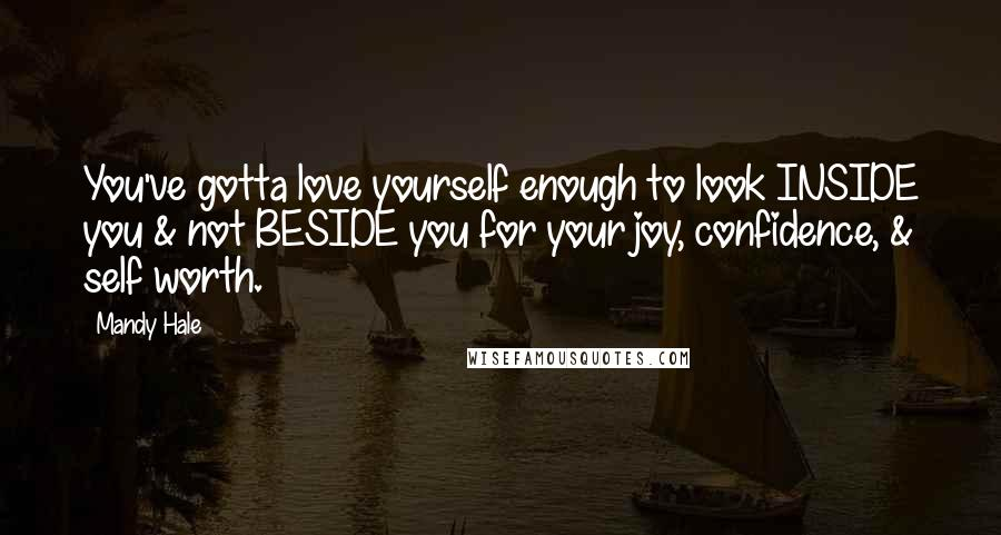 Mandy Hale quotes: You've gotta love yourself enough to look INSIDE you & not BESIDE you for your joy, confidence, & self worth.