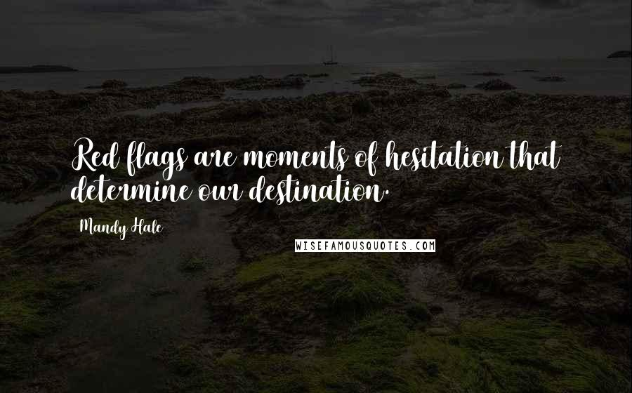 Mandy Hale quotes: Red flags are moments of hesitation that determine our destination.