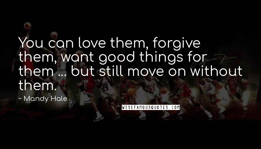 Mandy Hale quotes: You can love them, forgive them, want good things for them ... but still move on without them.