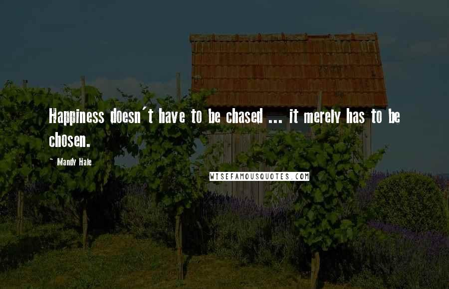 Mandy Hale quotes: Happiness doesn't have to be chased ... it merely has to be chosen.