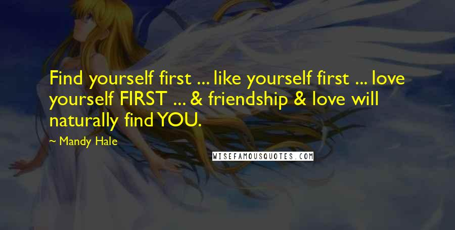 Mandy Hale quotes: Find yourself first ... like yourself first ... love yourself FIRST ... & friendship & love will naturally find YOU.