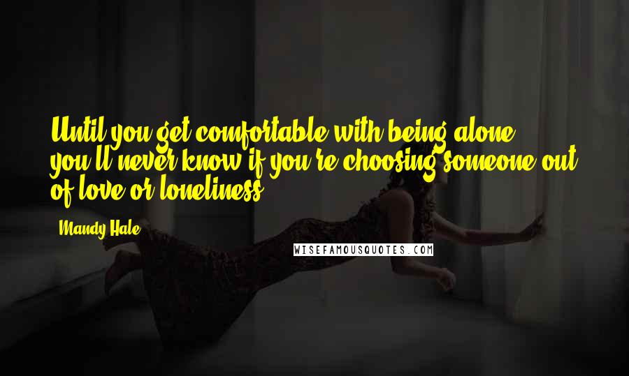 Mandy Hale quotes: Until you get comfortable with being alone, you'll never know if you're choosing someone out of love or loneliness.