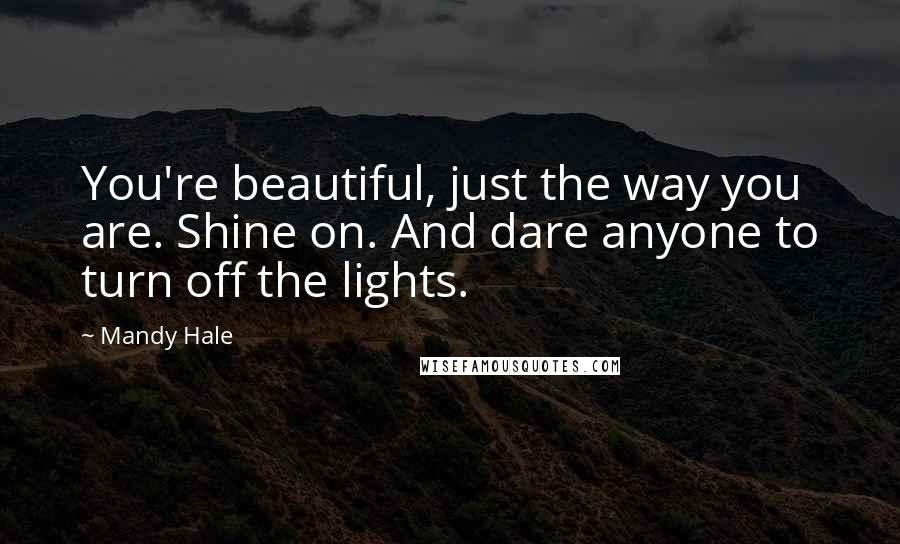 Mandy Hale quotes: You're beautiful, just the way you are. Shine on. And dare anyone to turn off the lights.