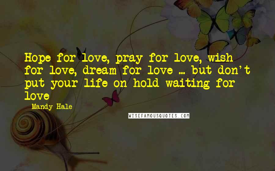 Mandy Hale quotes: Hope for love, pray for love, wish for love, dream for love ... but don't put your life on hold waiting for love