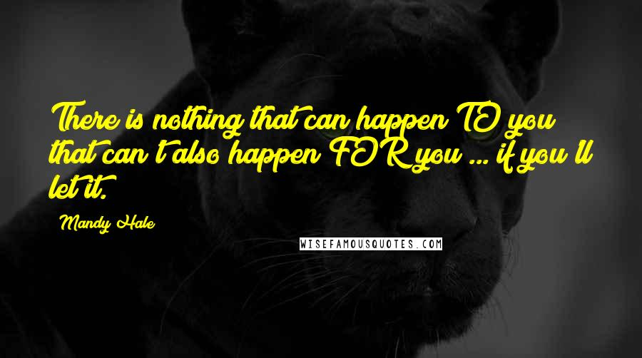 Mandy Hale quotes: There is nothing that can happen TO you that can't also happen FOR you ... if you'll let it.