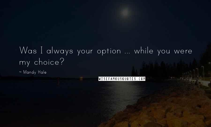 Mandy Hale quotes: Was I always your option ... while you were my choice?