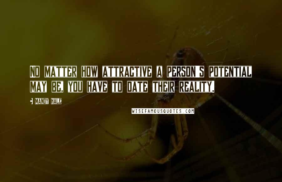 Mandy Hale quotes: No matter how attractive a person's potential may be, you have to date their reality.