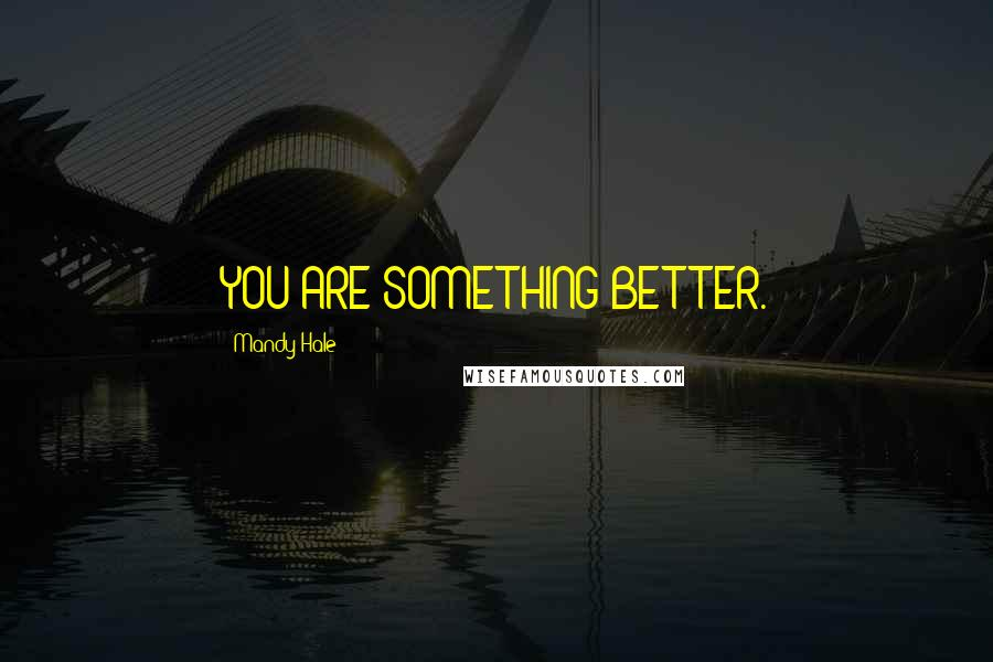 Mandy Hale quotes: YOU ARE SOMETHING BETTER.