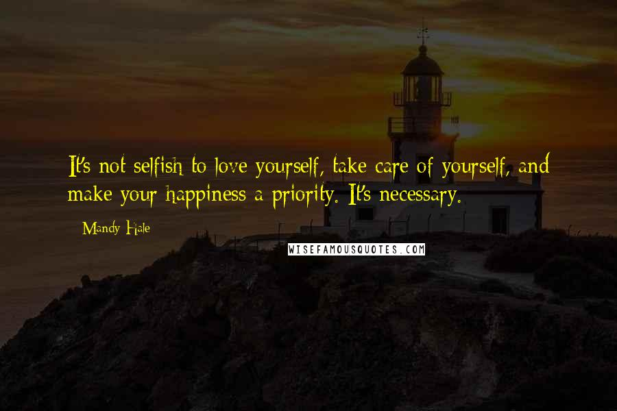 Mandy Hale quotes: It's not selfish to love yourself, take care of yourself, and make your happiness a priority. It's necessary.