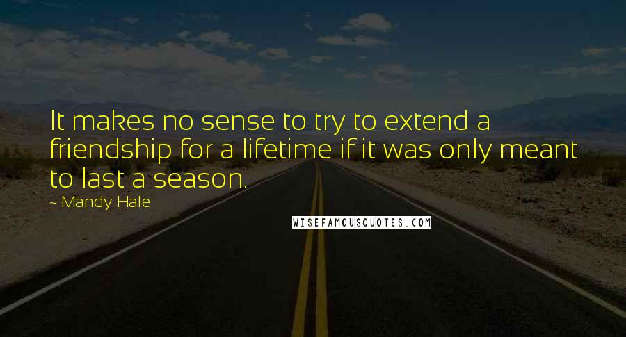 Mandy Hale quotes: It makes no sense to try to extend a friendship for a lifetime if it was only meant to last a season.