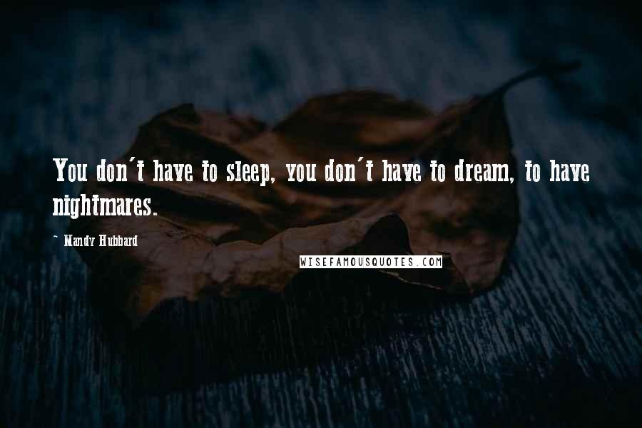 Mandy Hubbard quotes: You don't have to sleep, you don't have to dream, to have nightmares.