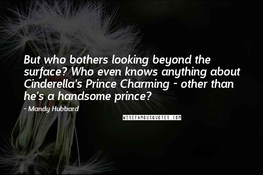 Mandy Hubbard quotes: But who bothers looking beyond the surface? Who even knows anything about Cinderella's Prince Charming - other than he's a handsome prince?