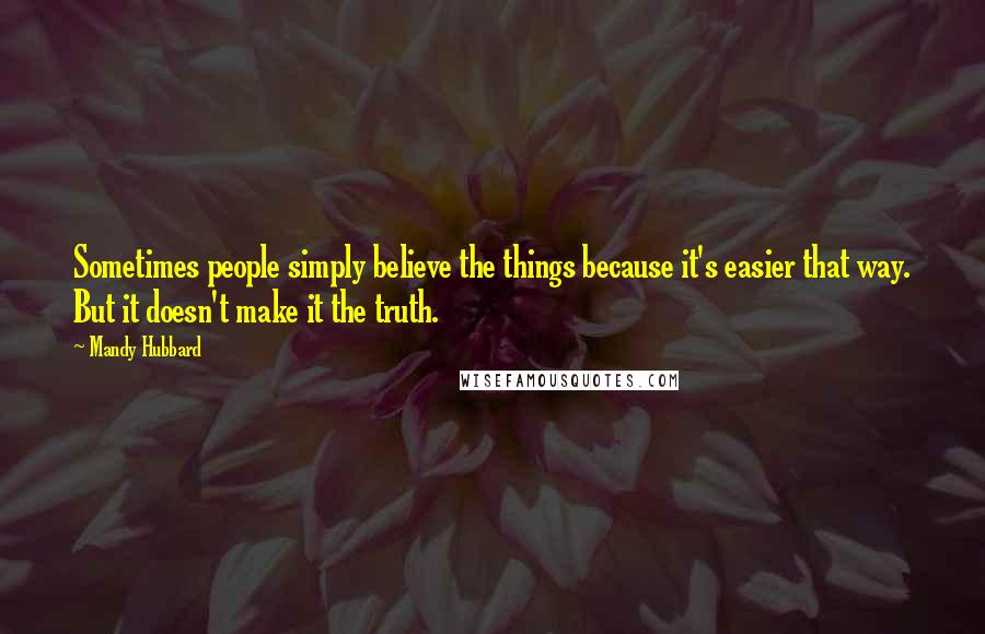 Mandy Hubbard quotes: Sometimes people simply believe the things because it's easier that way. But it doesn't make it the truth.