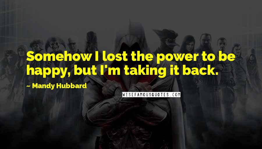 Mandy Hubbard quotes: Somehow I lost the power to be happy, but I'm taking it back.