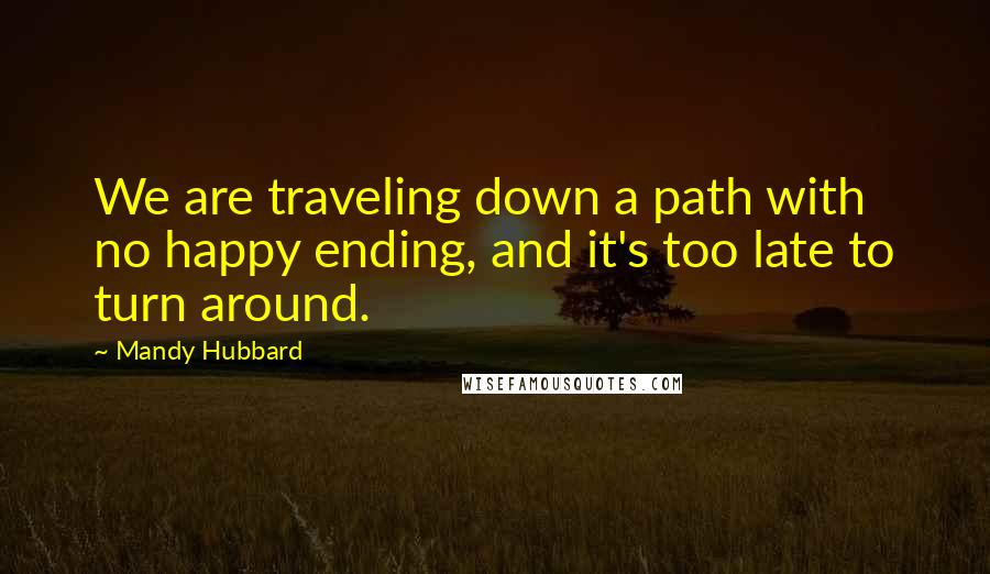 Mandy Hubbard quotes: We are traveling down a path with no happy ending, and it's too late to turn around.