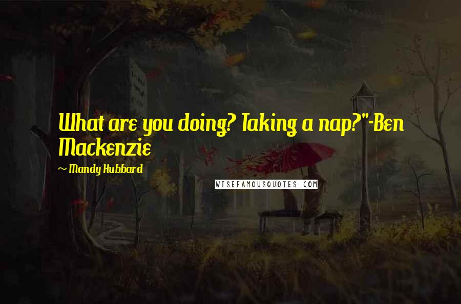 "Mandy Hubbard quotes: What are you doing? Taking a nap?""-Ben Mackenzie"