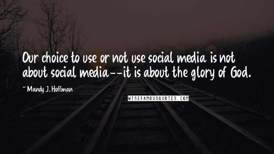 Mandy J. Hoffman quotes: Our choice to use or not use social media is not about social media--it is about the glory of God.