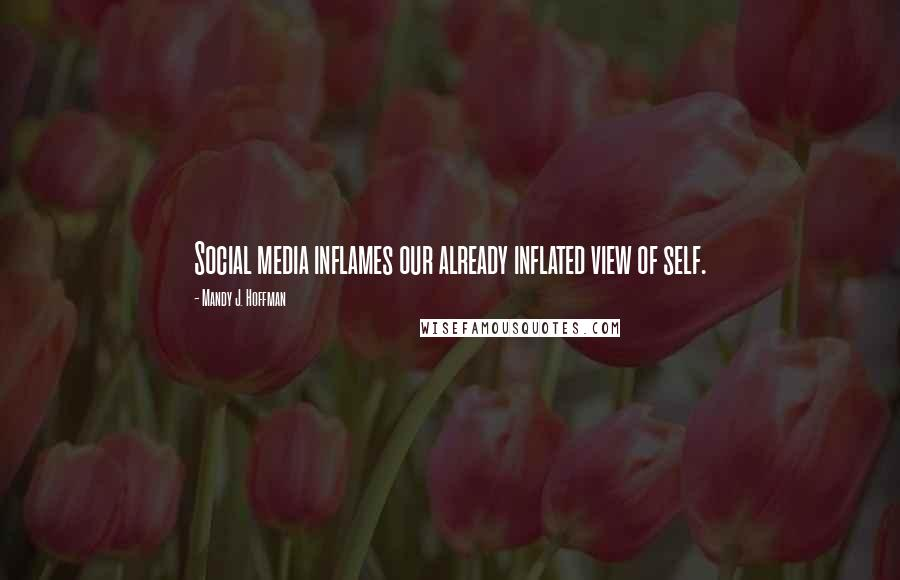 Mandy J. Hoffman quotes: Social media inflames our already inflated view of self.