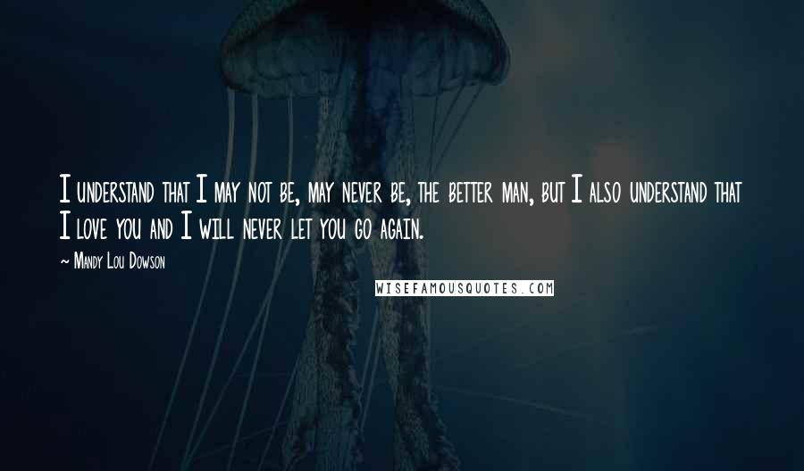 Mandy Lou Dowson quotes: I understand that I may not be, may never be, the better man, but I also understand that I love you and I will never let you go again.