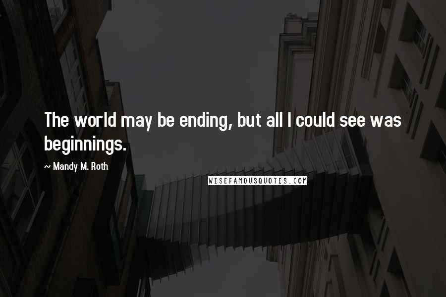 Mandy M. Roth quotes: The world may be ending, but all I could see was beginnings.