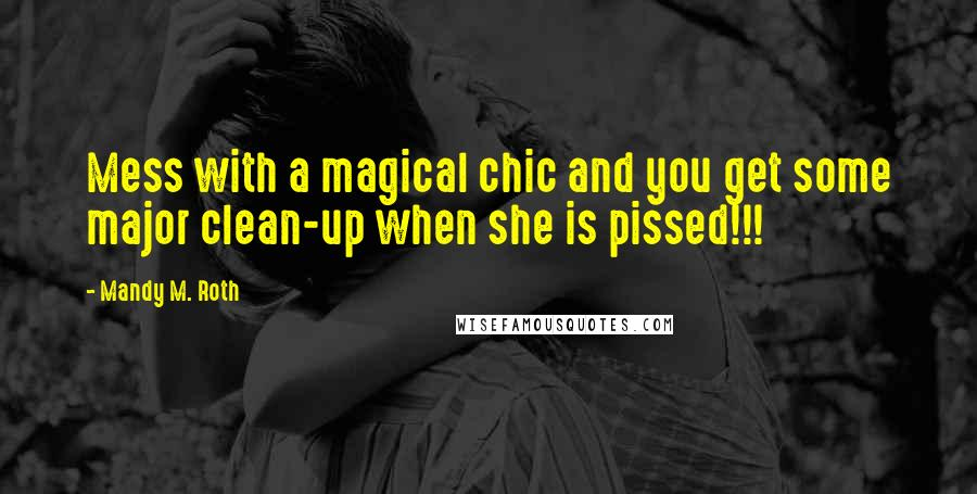 Mandy M. Roth quotes: Mess with a magical chic and you get some major clean-up when she is pissed!!!