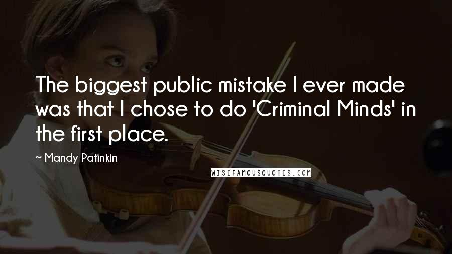 Mandy Patinkin quotes: The biggest public mistake I ever made was that I chose to do 'Criminal Minds' in the first place.