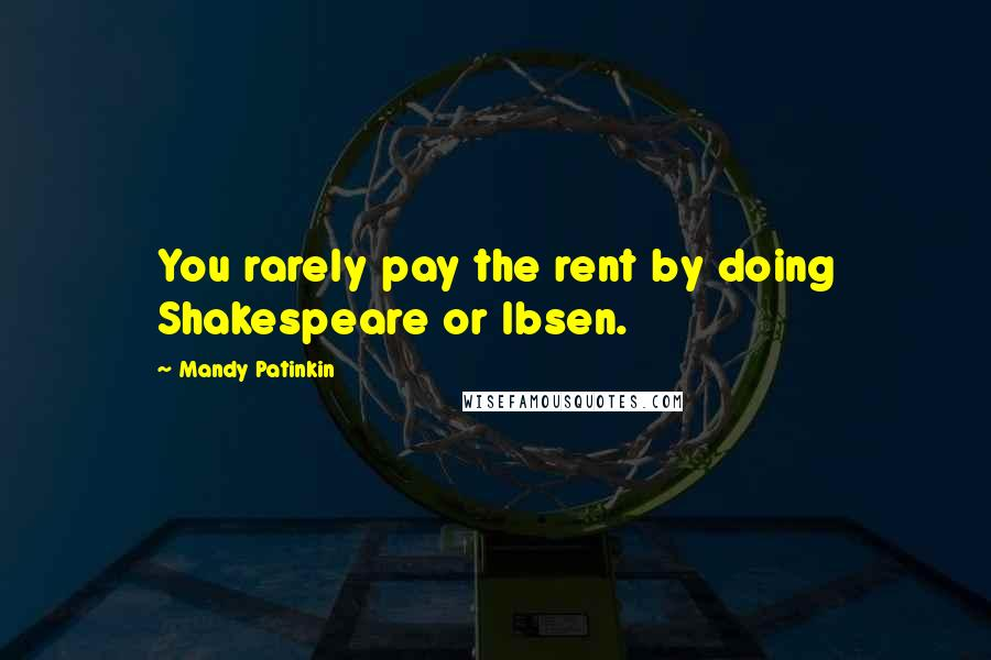 Mandy Patinkin quotes: You rarely pay the rent by doing Shakespeare or Ibsen.