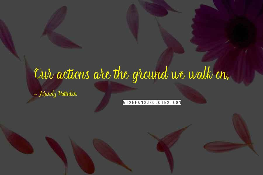 Mandy Patinkin quotes: Our actions are the ground we walk on.