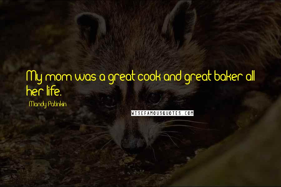 Mandy Patinkin quotes: My mom was a great cook and great baker all her life.