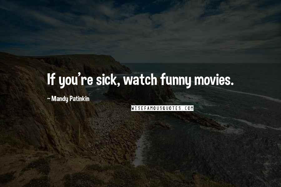 Mandy Patinkin quotes: If you're sick, watch funny movies.
