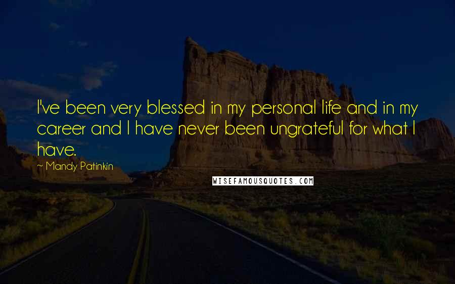 Mandy Patinkin quotes: I've been very blessed in my personal life and in my career and I have never been ungrateful for what I have.
