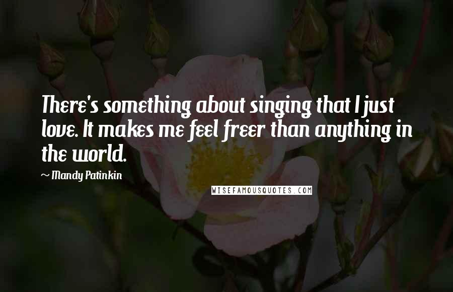 Mandy Patinkin quotes: There's something about singing that I just love. It makes me feel freer than anything in the world.