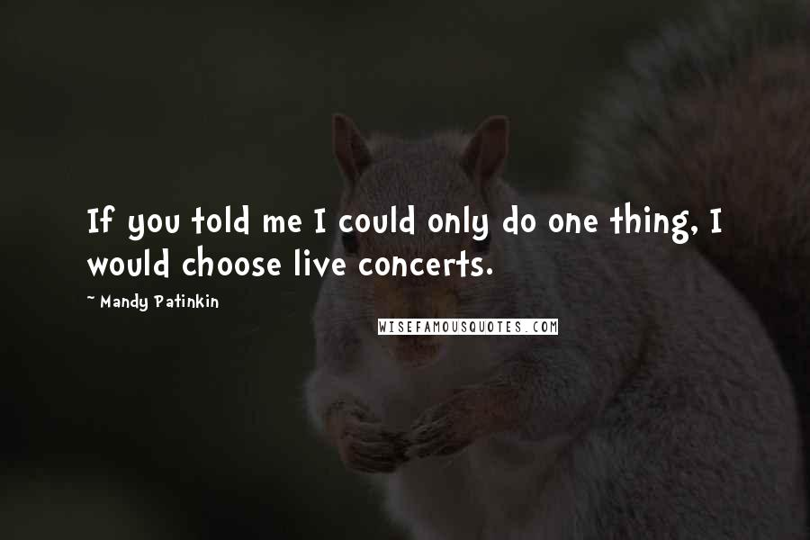 Mandy Patinkin quotes: If you told me I could only do one thing, I would choose live concerts.
