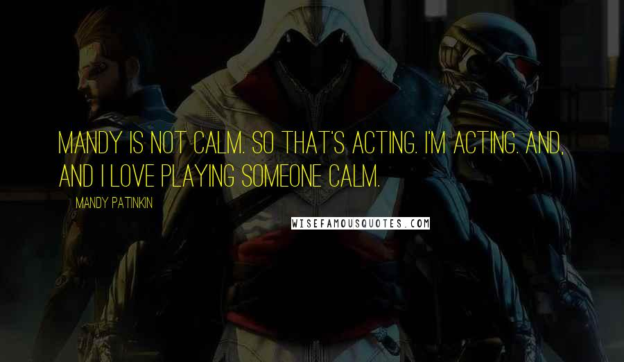 Mandy Patinkin quotes: Mandy is not calm. So that's acting. I'm acting. And, and I love playing someone calm.