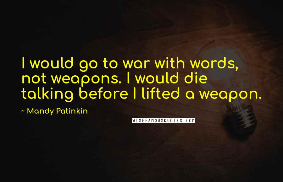 Mandy Patinkin quotes: I would go to war with words, not weapons. I would die talking before I lifted a weapon.