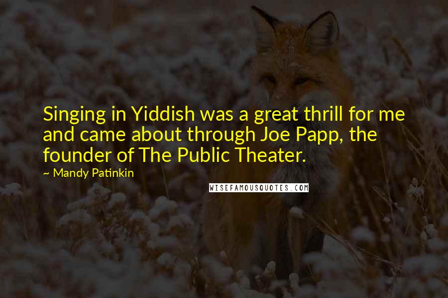 Mandy Patinkin quotes: Singing in Yiddish was a great thrill for me and came about through Joe Papp, the founder of The Public Theater.