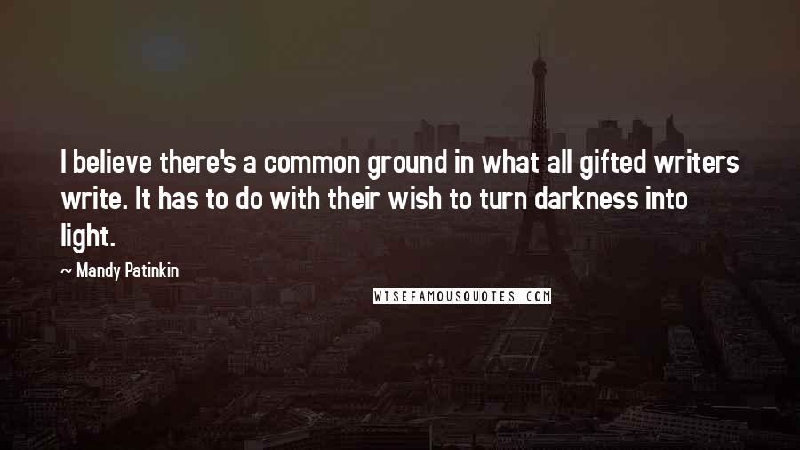 Mandy Patinkin quotes: I believe there's a common ground in what all gifted writers write. It has to do with their wish to turn darkness into light.