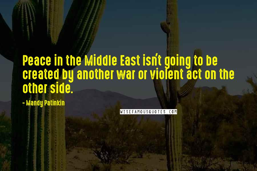 Mandy Patinkin quotes: Peace in the Middle East isn't going to be created by another war or violent act on the other side.
