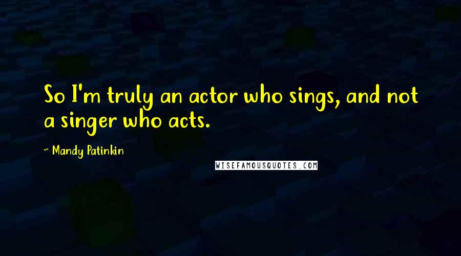 Mandy Patinkin quotes: So I'm truly an actor who sings, and not a singer who acts.