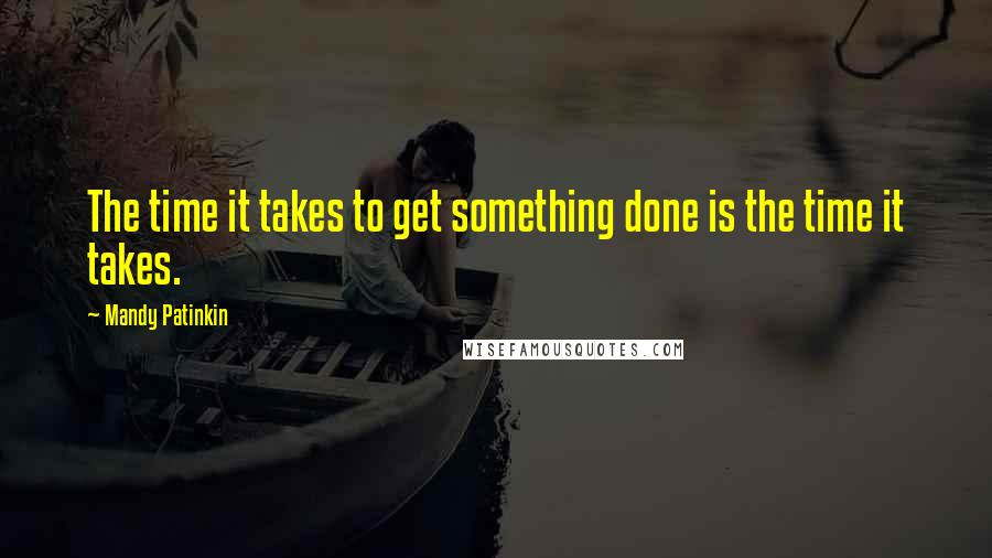 Mandy Patinkin quotes: The time it takes to get something done is the time it takes.