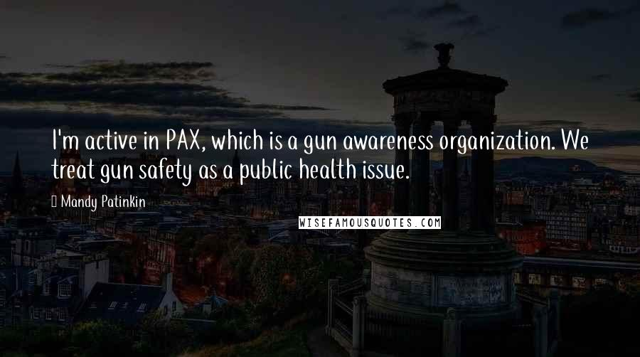 Mandy Patinkin quotes: I'm active in PAX, which is a gun awareness organization. We treat gun safety as a public health issue.