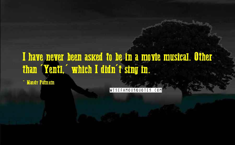 Mandy Patinkin quotes: I have never been asked to be in a movie musical. Other than 'Yentl,' which I didn't sing in.